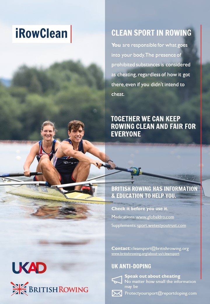 iRowClean Poster with two paralympic athletes rowing in a pair boat, smiling. The Text says you are responsible for what goes into your body. The presence of prohibited substances is considered cheating, regardless of how it got there, even if you didn't intend to cheat. Togerther we can keep rowing clean and fair for everyone. British Rowing has information and education to help you. Check it before you use it, medications www.globaldro.com supplements sport.wetestyourtrust.com. Contact cleansport@britishrowing.org www.britishrowing.org/knowledge/cleansport UK Anti-Doping Speak out about cheating. No matter how small the information may be, protectyousport@reportdoping.com